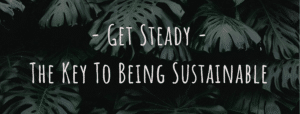 Get Steady - The key to being sustainable